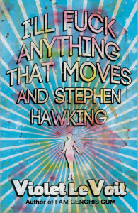 I'll Fuck Anything That Moves and Stephen Hawking by Violet LeVoit